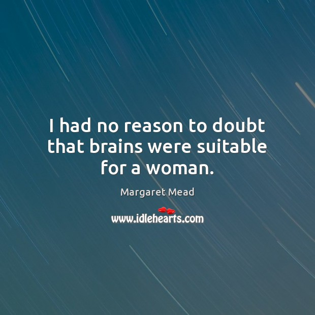 I had no reason to doubt that brains were suitable for a woman. Margaret Mead Picture Quote