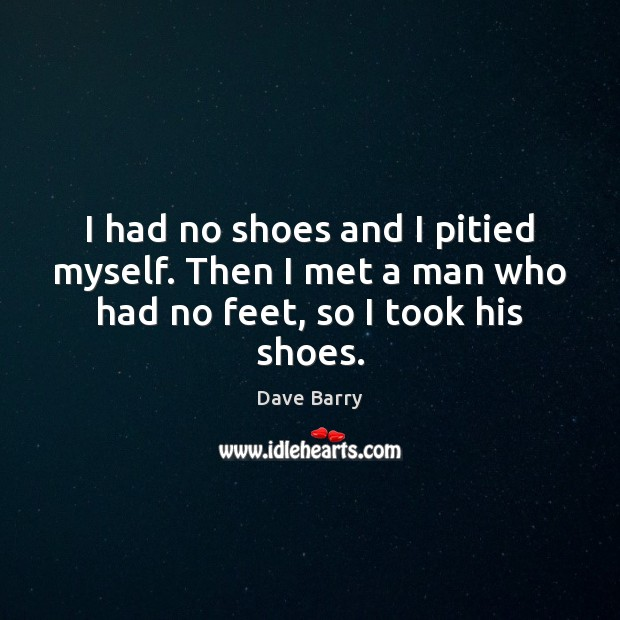 I had no shoes and I pitied myself. Then I met a man who had no feet, so I took his shoes. Image