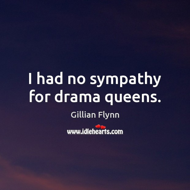 I had no sympathy for drama queens. Gillian Flynn Picture Quote