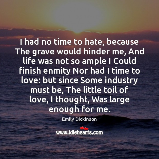 I had no time to hate, because The grave would hinder me, Emily Dickinson Picture Quote