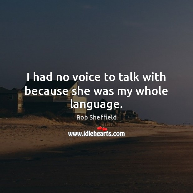 I had no voice to talk with because she was my whole language. Rob Sheffield Picture Quote