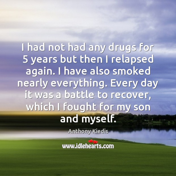I had not had any drugs for 5 years but then I relapsed Anthony Kiedis Picture Quote