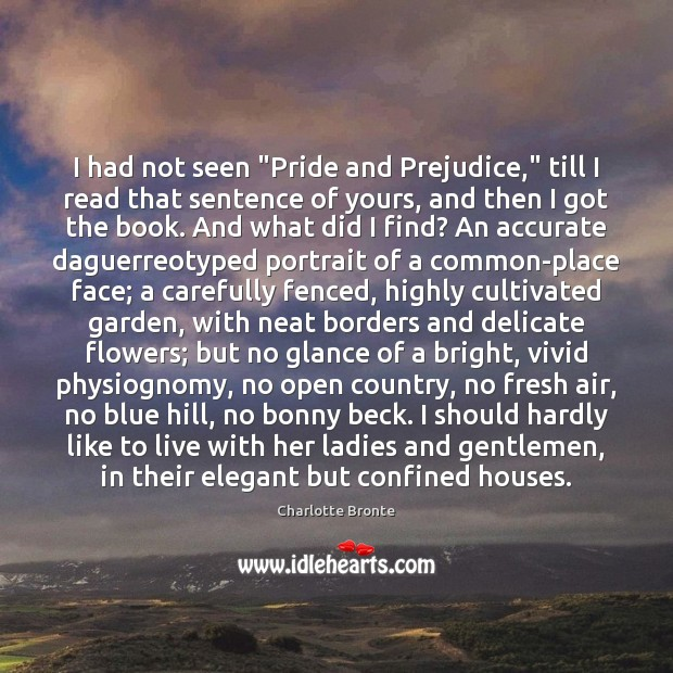 """I had not seen """"Pride and Prejudice,"""" till I read that sentence Charlotte Bronte Picture Quote"""