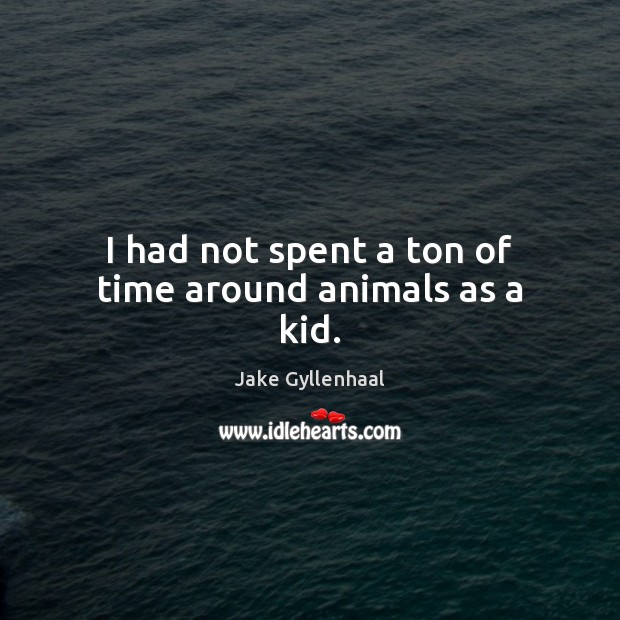 I had not spent a ton of time around animals as a kid. Jake Gyllenhaal Picture Quote
