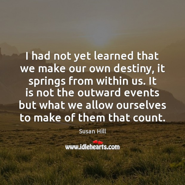 I had not yet learned that we make our own destiny, it Susan Hill Picture Quote