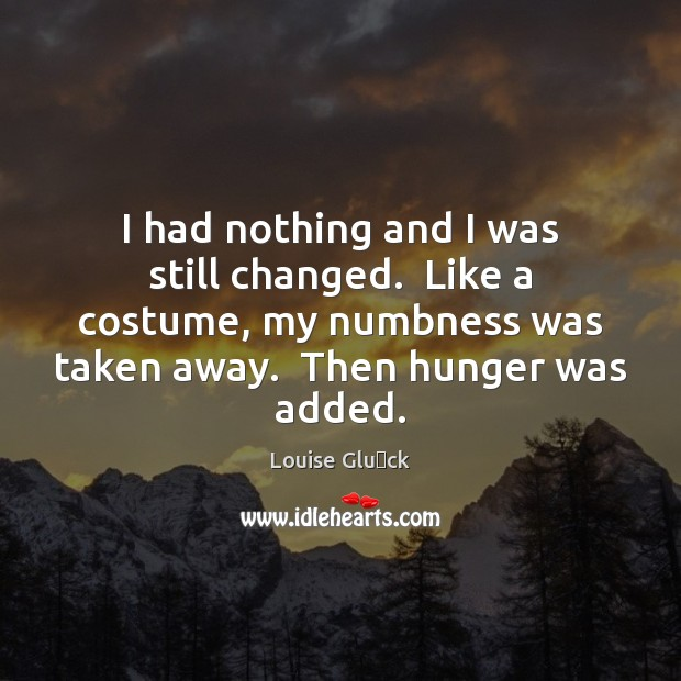 I had nothing and I was still changed.  Like a costume, my Image