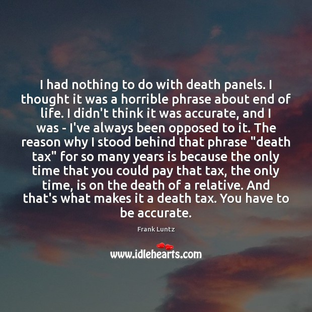 Frank Luntz Picture Quote image saying: I had nothing to do with death panels. I thought it was