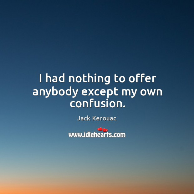 I had nothing to offer anybody except my own confusion. Image