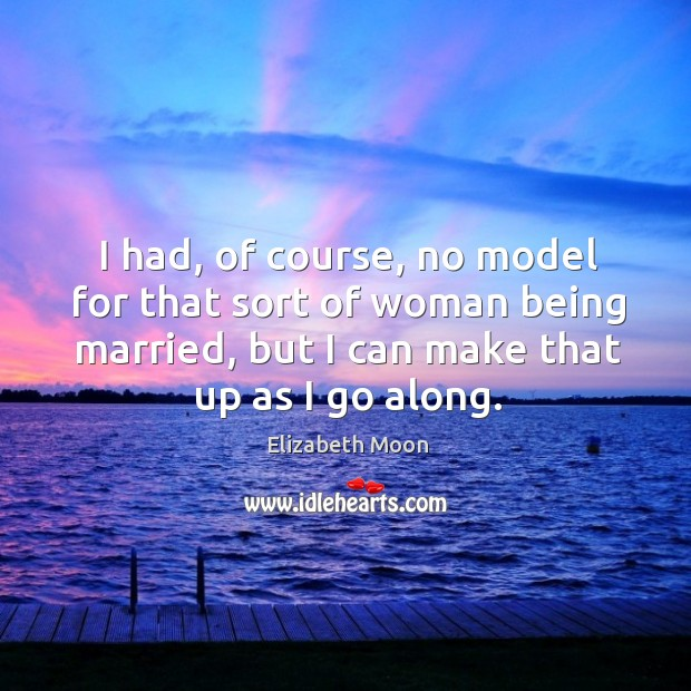 I had, of course, no model for that sort of woman being married, but I can make that up as I go along. Elizabeth Moon Picture Quote