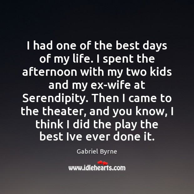I had one of the best days of my life. I spent Gabriel Byrne Picture Quote
