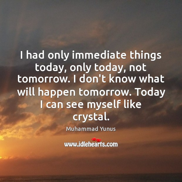 I had only immediate things today, only today, not tomorrow. I don't Muhammad Yunus Picture Quote