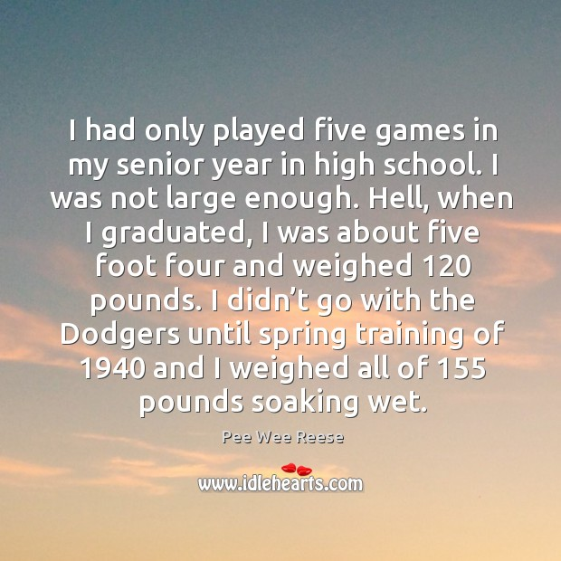 I had only played five games in my senior year in high school. I was not large enough. Image