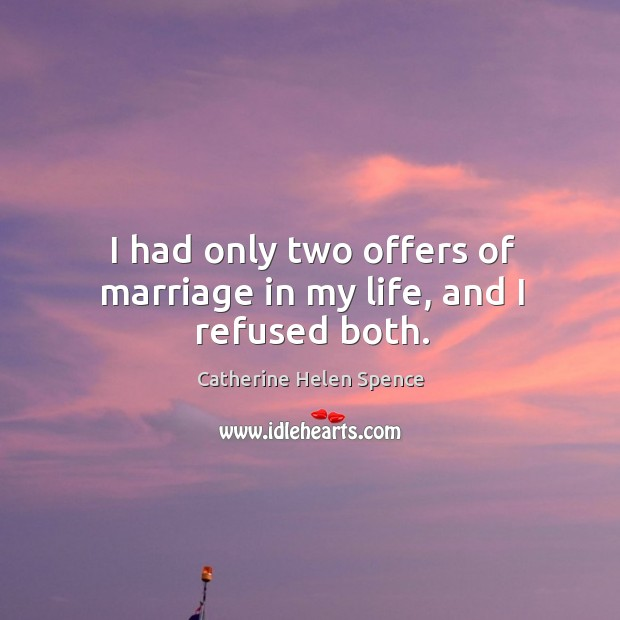 I had only two offers of marriage in my life, and I refused both. Catherine Helen Spence Picture Quote