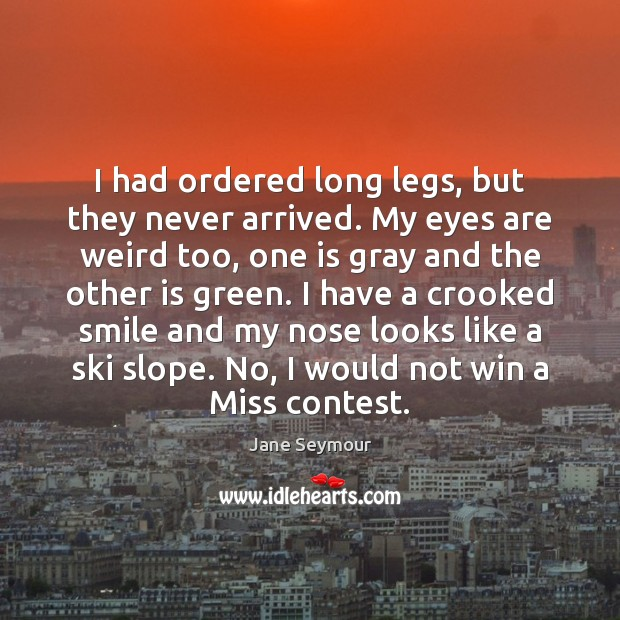 I had ordered long legs, but they never arrived. My eyes are Jane Seymour Picture Quote