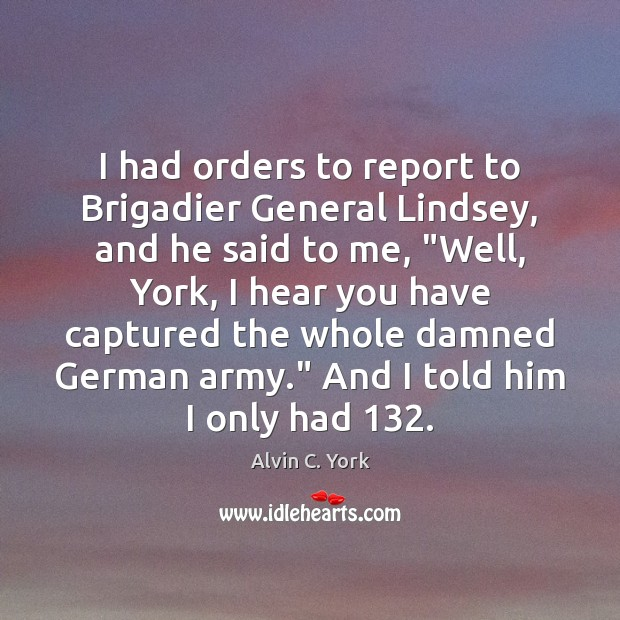 Image, I had orders to report to Brigadier General Lindsey, and he said