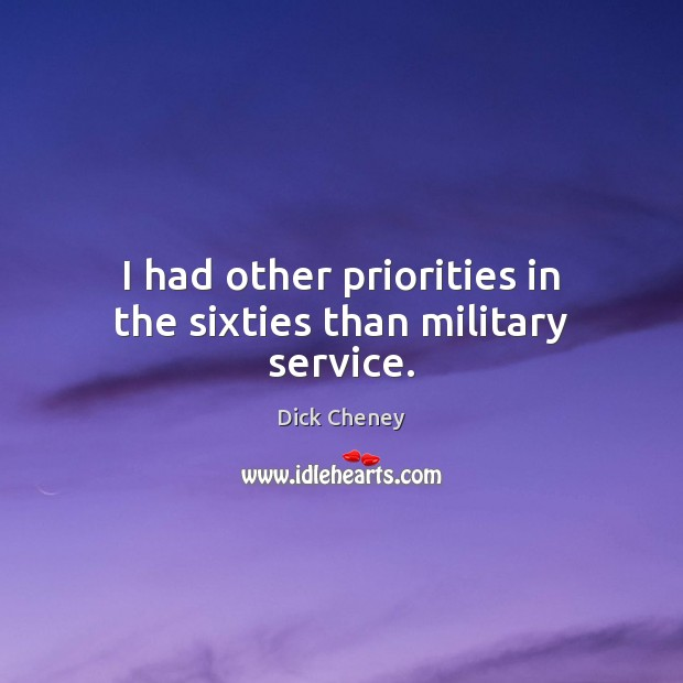 I had other priorities in the sixties than military service. Dick Cheney Picture Quote
