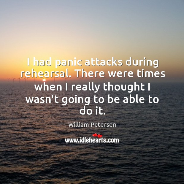 I had panic attacks during rehearsal. There were times when I really Image