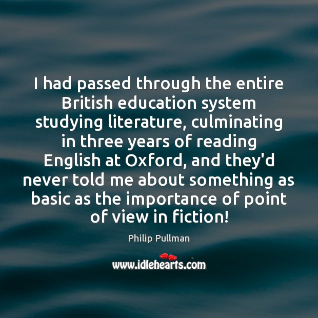 I had passed through the entire British education system studying literature, culminating Philip Pullman Picture Quote