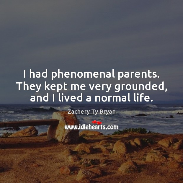 I had phenomenal parents. They kept me very grounded, and I lived a normal life. Image