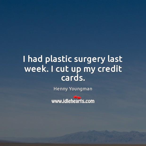 I had plastic surgery last week. I cut up my credit cards. Image