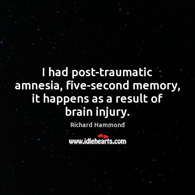 I had post-traumatic amnesia, five-second memory, it happens as a result of brain injury. Richard Hammond Picture Quote