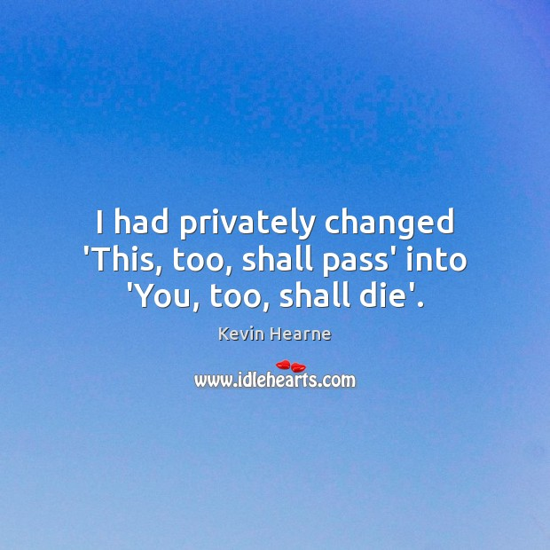 I had privately changed 'This, too, shall pass' into 'You, too, shall die'. Image