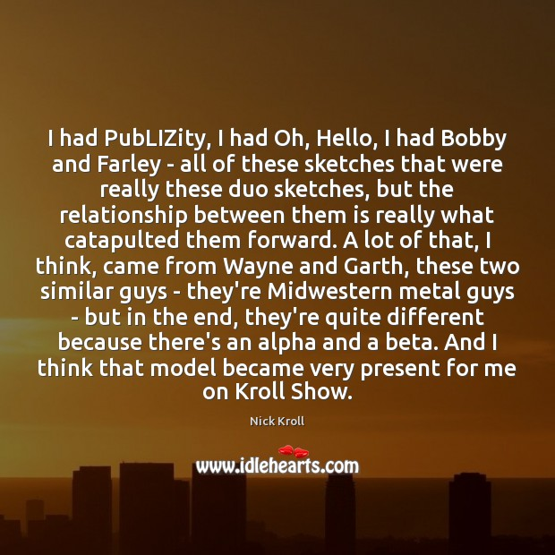 I had PubLIZity, I had Oh, Hello, I had Bobby and Farley Nick Kroll Picture Quote
