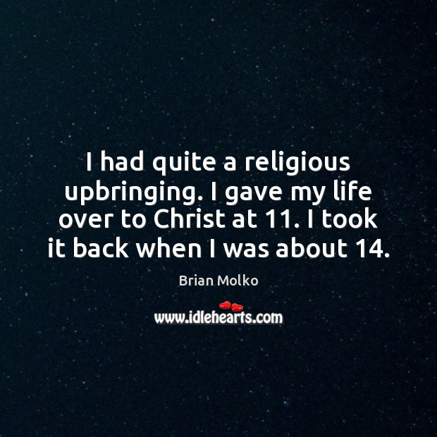 I had quite a religious upbringing. I gave my life over to Image