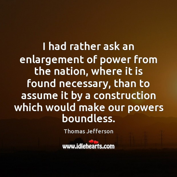 I had rather ask an enlargement of power from the nation, where Thomas Jefferson Picture Quote