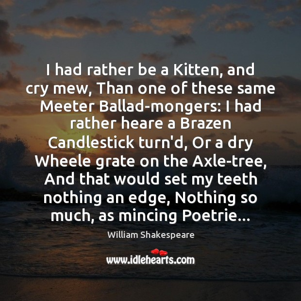 I had rather be a Kitten, and cry mew, Than one of Image