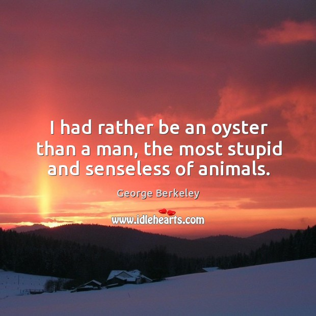 I had rather be an oyster than a man, the most stupid and senseless of animals. Image