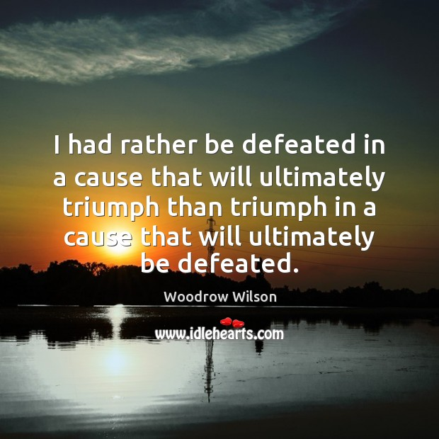 I had rather be defeated in a cause that will ultimately triumph Woodrow Wilson Picture Quote