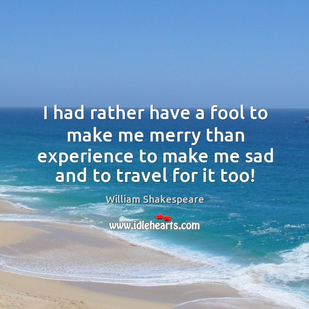 Image, I had rather have a fool to make me merry than experience to make me sad and to travel for it too!