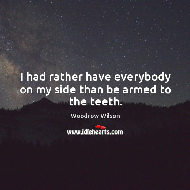 I had rather have everybody on my side than be armed to the teeth. Image