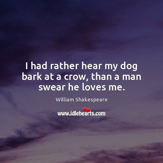 Image, I had rather hear my dog bark at a crow, than a man swear he loves me.