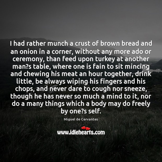 I had rather munch a crust of brown bread and an onion Miguel de Cervantes Picture Quote