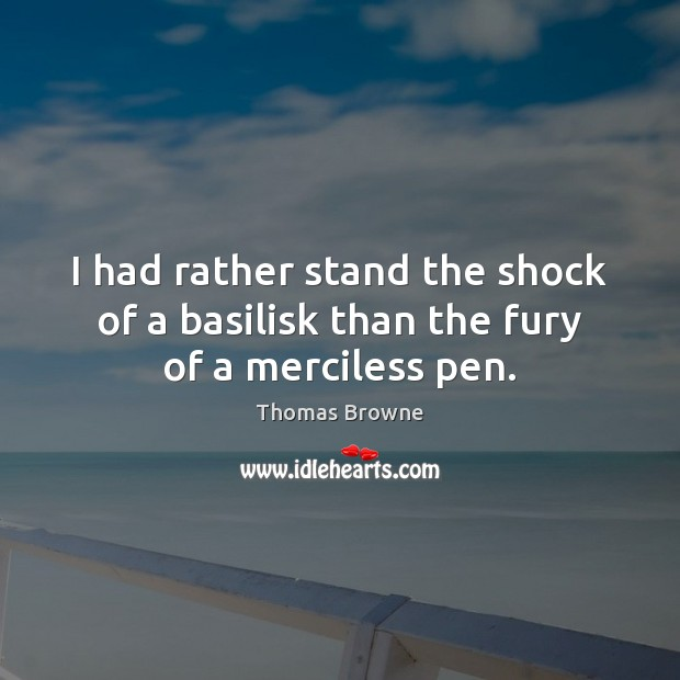 I had rather stand the shock of a basilisk than the fury of a merciless pen. Image