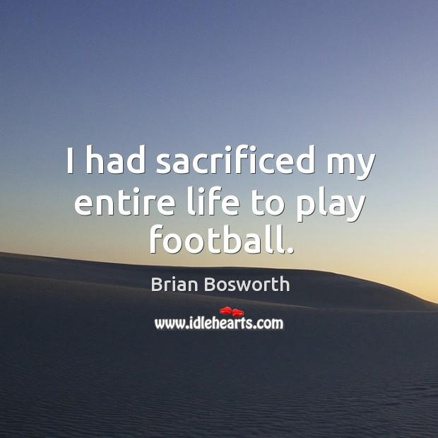 I had sacrificed my entire life to play football. Brian Bosworth Picture Quote