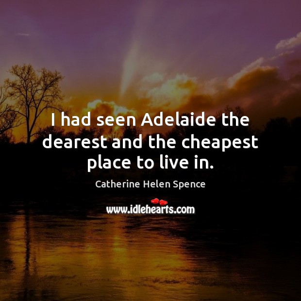 I had seen Adelaide the dearest and the cheapest place to live in. Catherine Helen Spence Picture Quote