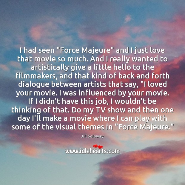 """I had seen """"Force Majeure"""" and I just love that movie so Jill Soloway Picture Quote"""