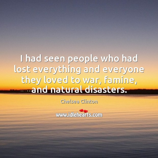 I had seen people who had lost everything and everyone they loved Chelsea Clinton Picture Quote