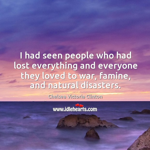 I had seen people who had lost everything and everyone they loved to war, famine, and natural disasters. Chelsea Victoria Clinton Picture Quote