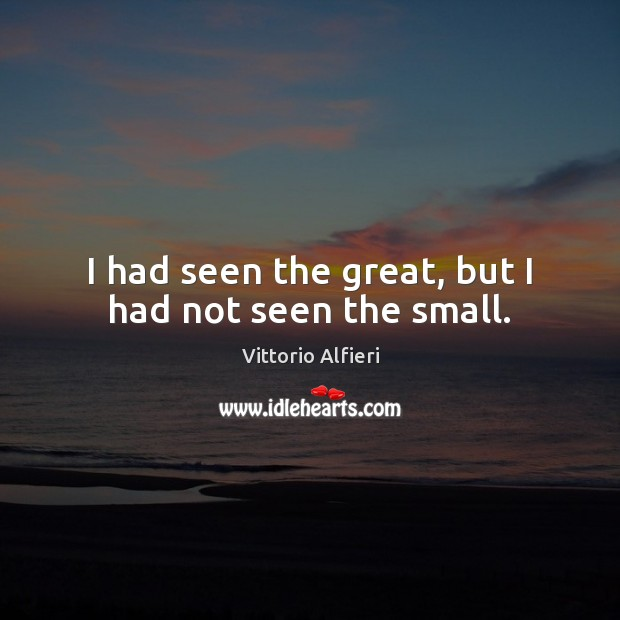 I had seen the great, but I had not seen the small. Image