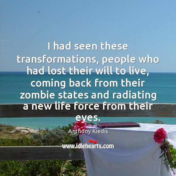 I had seen these transformations, people who had lost their will to Anthony Kiedis Picture Quote