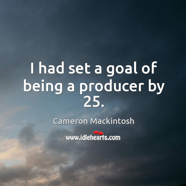 I had set a goal of being a producer by 25. Cameron Mackintosh Picture Quote