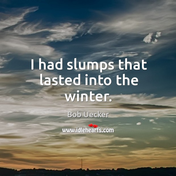 I had slumps that lasted into the winter. Bob Uecker Picture Quote