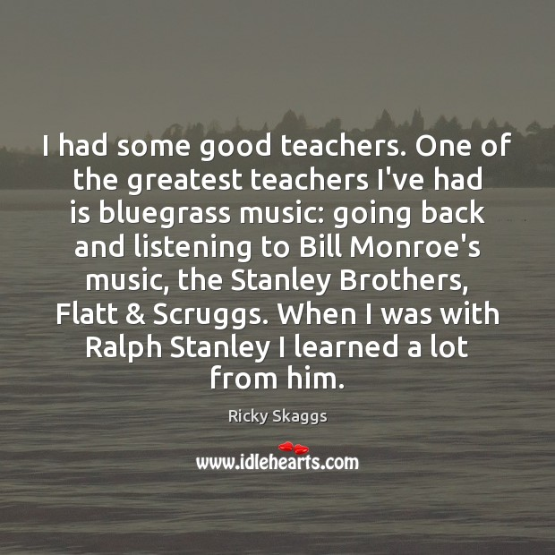 I had some good teachers. One of the greatest teachers I've had Ricky Skaggs Picture Quote