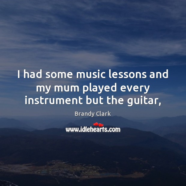 I had some music lessons and my mum played every instrument but the guitar, Image