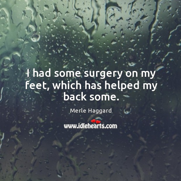 I had some surgery on my feet, which has helped my back some. Image