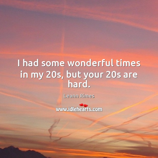 I had some wonderful times in my 20s, but your 20s are hard. Image